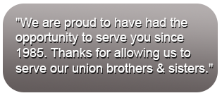 We are proud to have had the opportunity to serve you since 1985. Thanks for allowing us to serve our union brothers & sisters for more than 27 years.